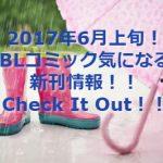 2017年6月上旬!BLコミック気になる新刊情報!!Check It Out!!